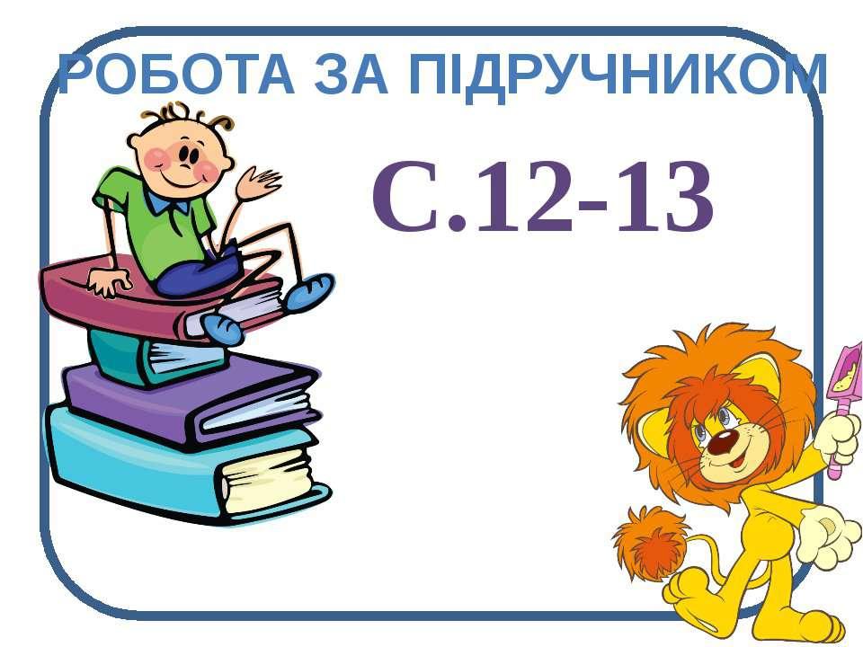 РОБОТА ЗА ПІДРУЧНИКОМ С.12-13
