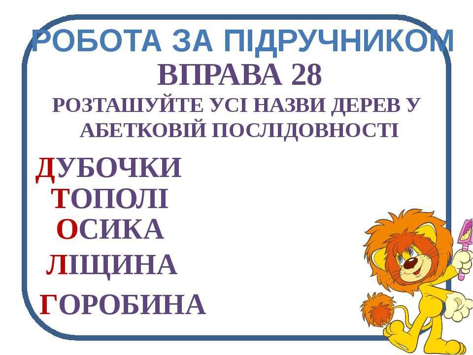 РОБОТА ЗА ПІДРУЧНИКОМ ВПРАВА 28 РОЗТАШУЙТЕ УСІ НАЗВИ ДЕРЕВ У АБЕТКОВІЙ ПОСЛІД...