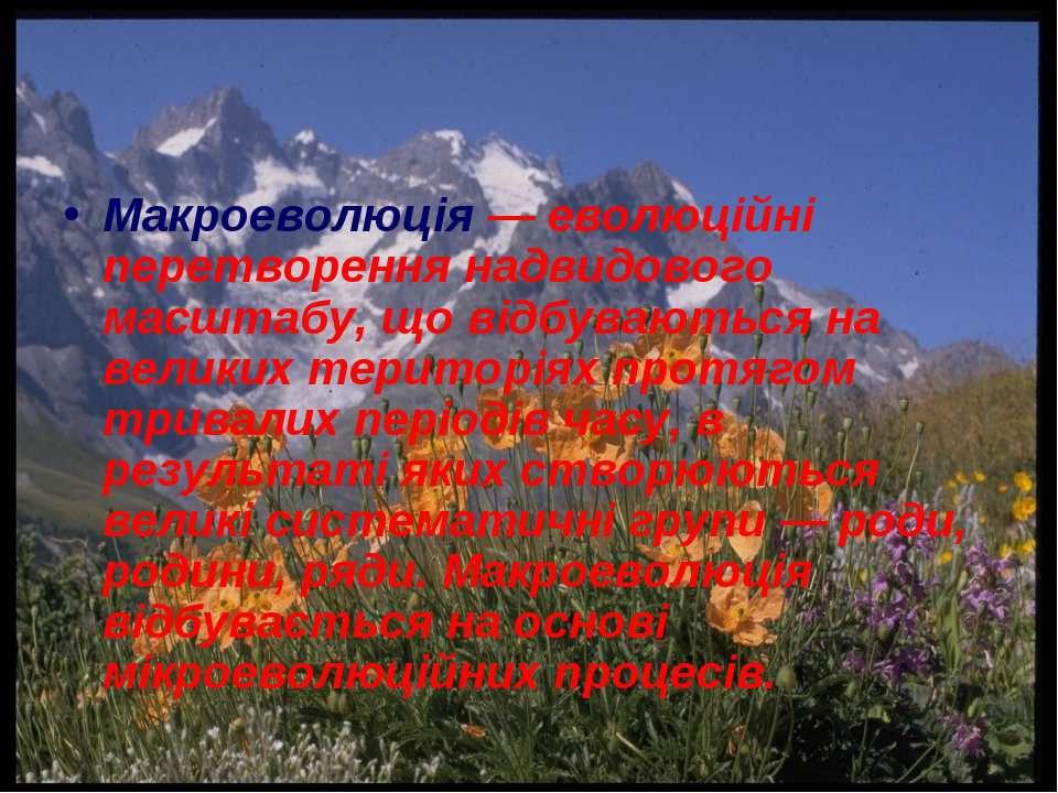 Макроеволюція — еволюційні перетворення надвидового масштабу, що відбуваються...