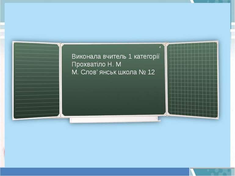 Виконала вчитель 1 категорії Прохватіло Н. М М. Слов' янськ школа № 12
