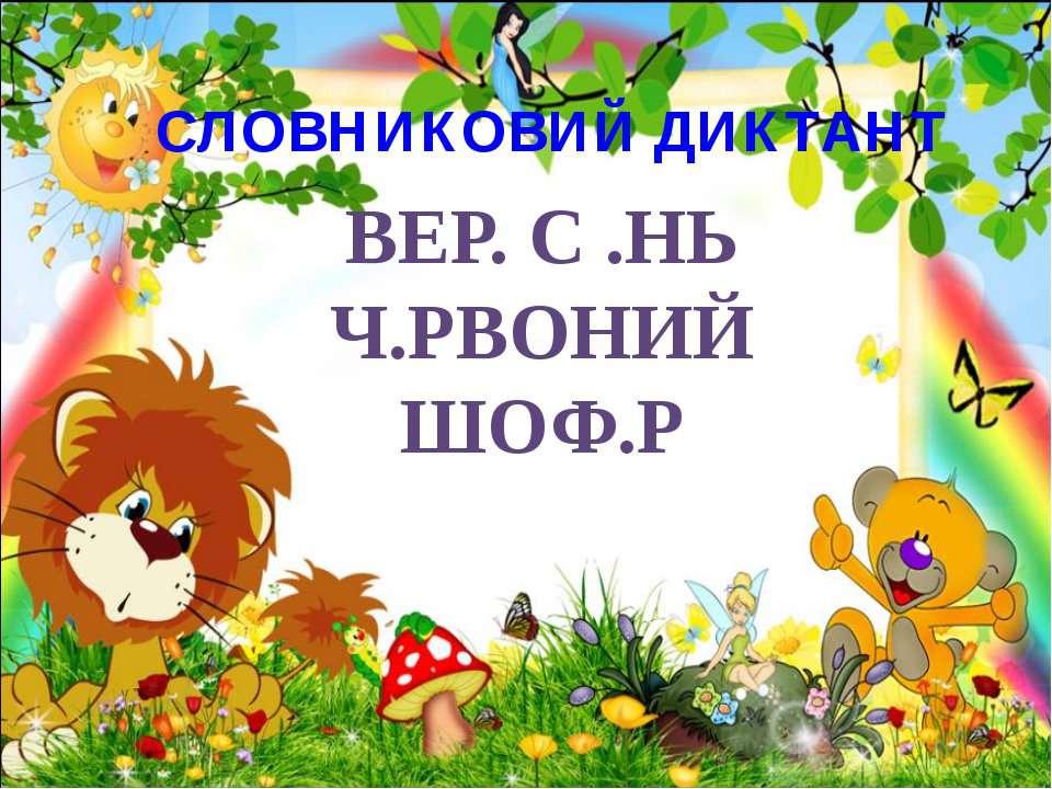 СЛОВНИКОВИЙ ДИКТАНТ ВЕР. С .НЬ Ч.РВОНИЙ ШОФ.Р