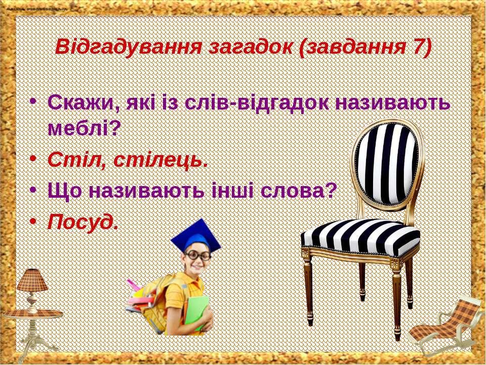 Відгадування загадок (завдання 7) Скажи, які із слів-відгадок називають меблі...