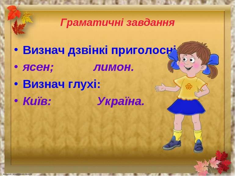 Граматичні завдання Визнач дзвінкі приголосні: ясен; лимон. Визнач глухі: Киї...