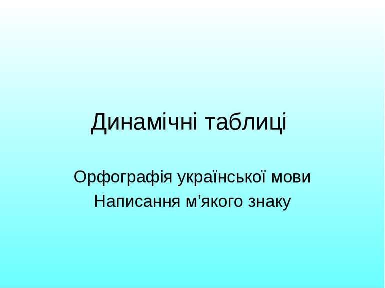 Динамічні таблиці Орфографія української мови Написання м'якого знаку