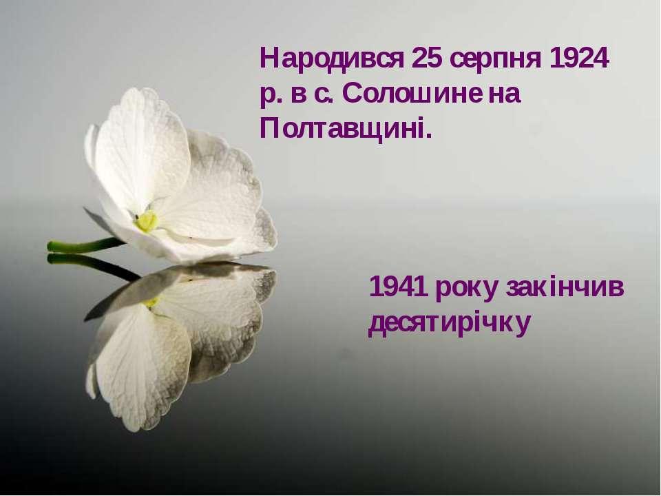 Народився 25 серпня 1924 р. в с. Солошине на Полтавщині. 1941 року закінчив д...