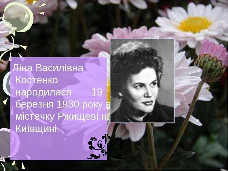 Ліна Василівна Костенко народилася 19 березня 1930 року в містечку Ржищеві на...