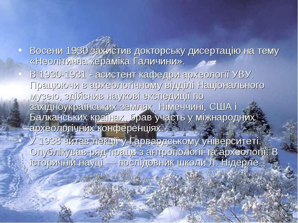 Восени 1930 захистив докторську дисертацію на тему «Неолітична кераміка Галич...