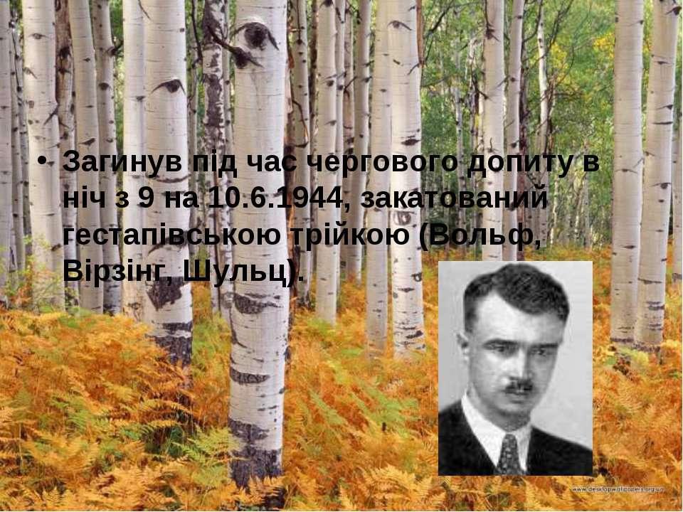 Загинув під час чергового допиту в ніч з 9 на 10.6.1944, закатований гестапів...
