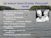 Ще мавши тільки 16 років, Рильський писав: Плюскочуться білі качки В басейні ...
