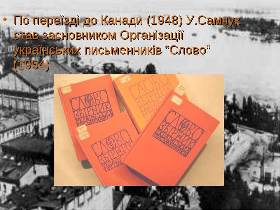 По переїзді до Канади (1948) У.Самчук став засновником Організації українськи...