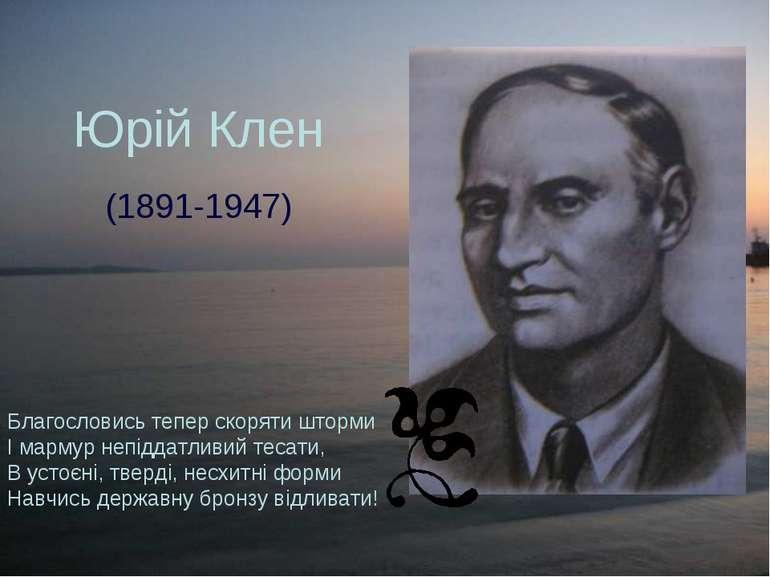 Юрій Клен (1891-1947) Благословись тепер скоряти шторми І мармур непіддатливи...