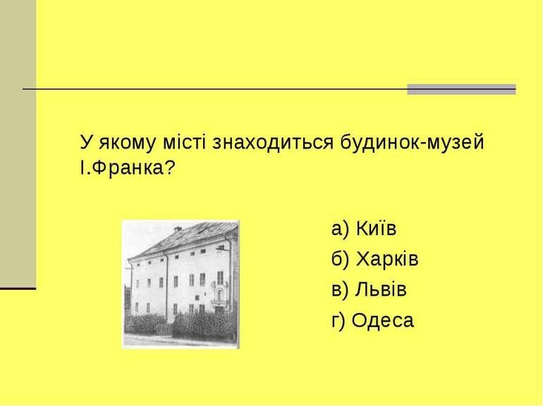 У якому мiстi знаходиться будинок-музей I.Франка? а) Київ б) Харкiв в) Львiв ...