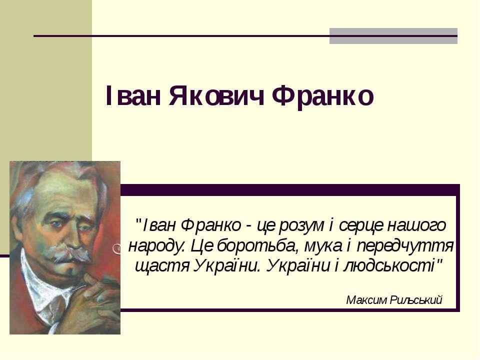 """Iван Якович Франко """"Іван Франко - це розум і серце нашого народу. Це боротьба..."""