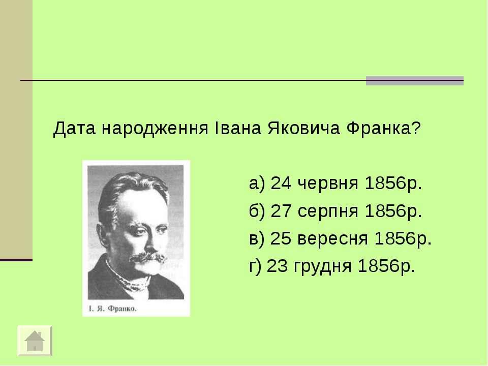 Дата народження Iвана Яковича Франка? а) 24 червня 1856р. б) 27 серпня 1856р....