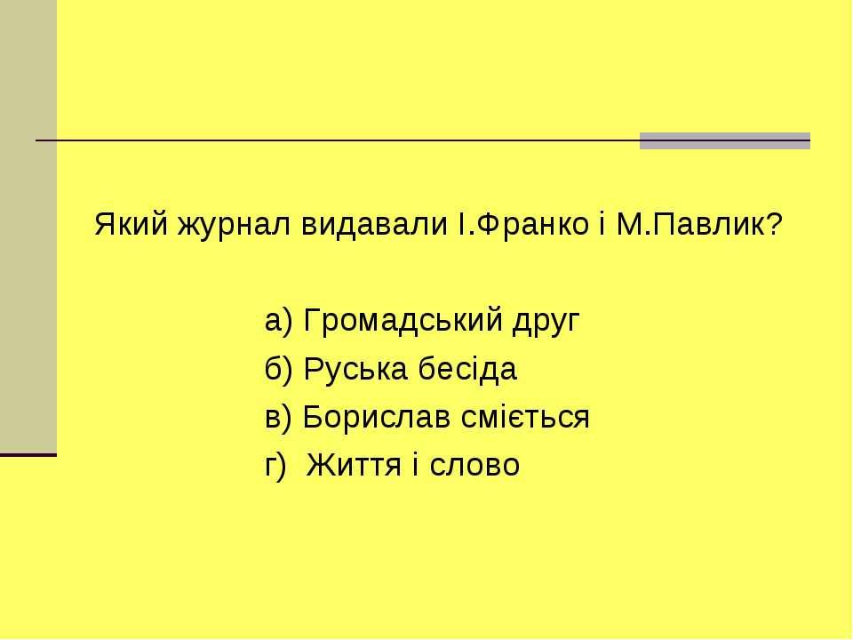 Який журнал видавали I.Франко i М.Павлик? а) Громадський друг б) Руська бесiд...