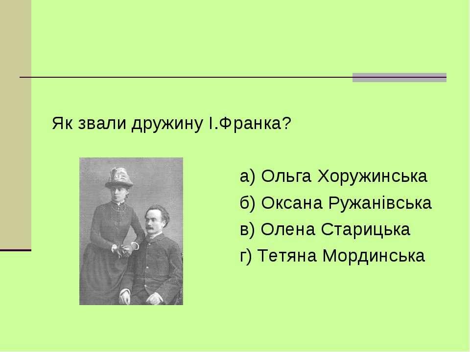 Як звали дружину I.Франка? а) Ольга Хоружинська б) Оксана Ружанiвська в) Олен...
