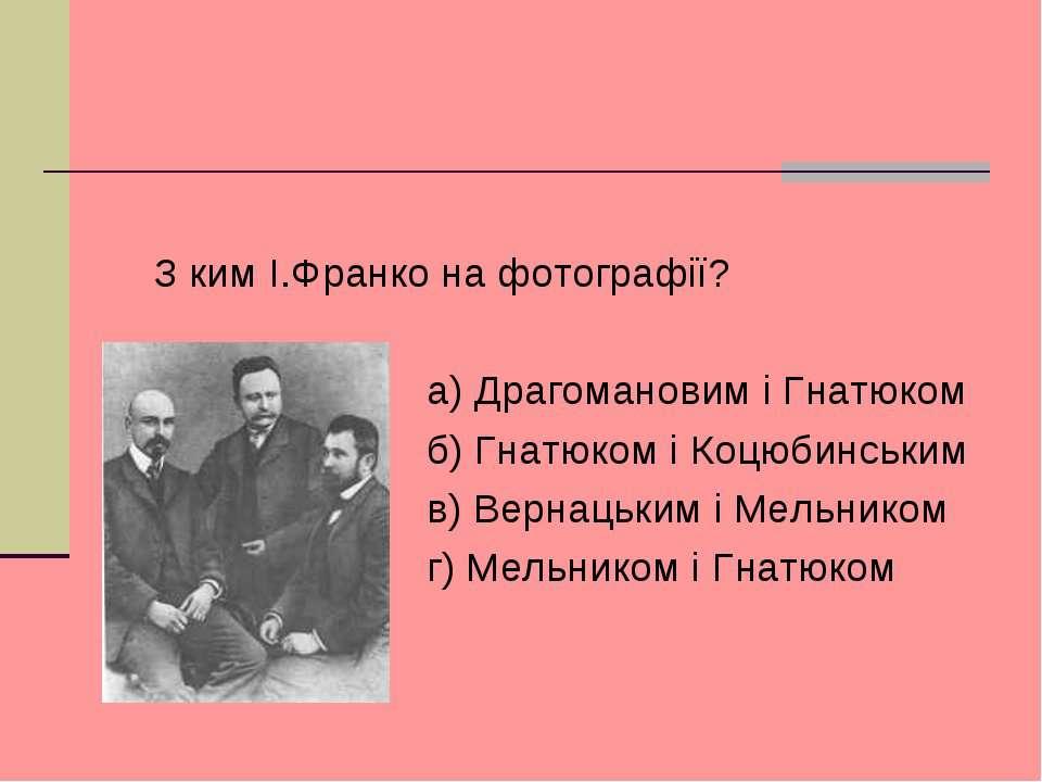З ким I.Франко на фотографiї? а) Драгомановим i Гнатюком б) Гнатюком i Коцюби...