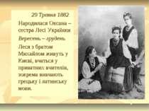 29 Травня 1882 Народилася Оксана – сестра Лесі Українки Вересень – грудень Ле...
