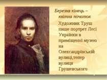 Березня кінець – квітня початок Художник Труш пише портрет Лесі Українки в пр...