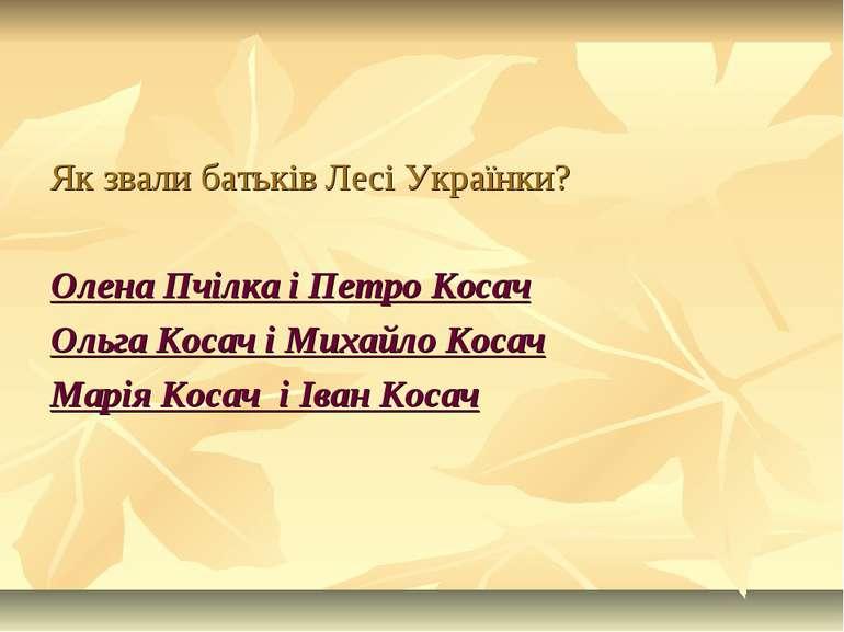 Як звали батьків Лесі Українки? Олена Пчілка і Петро Косач Ольга Косач і Миха...