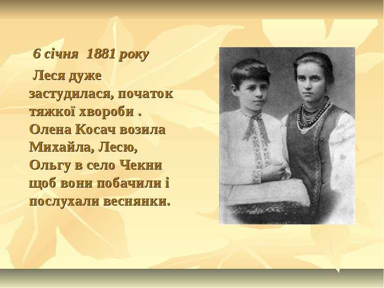6 січня 1881 року Леся дуже застудилася, початок тяжкої хвороби . Олена Косач...