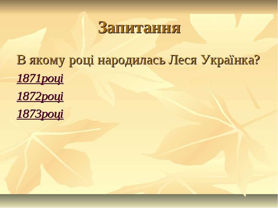 Запитання В якому році народилась Леся Українка? 1871році 1872році 1873році