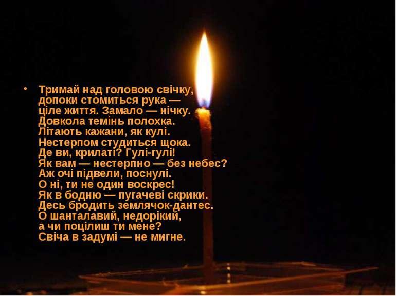Тримай над головою свічку, допоки стомиться рука — ціле життя. Замало — нічку...