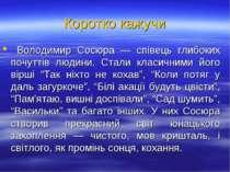 Коротко кажучи Володимир Сосюра — співець глибоких почуттів людини. Стали кла...