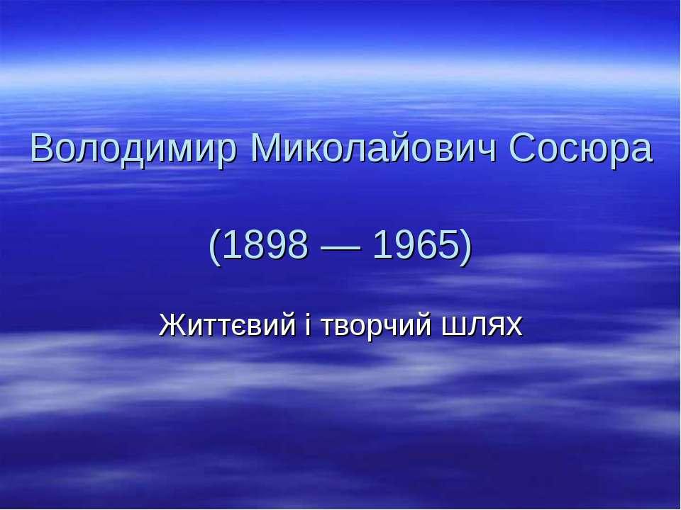 Володимир Миколайович Сосюра (1898 — 1965) Життєвий і творчий шлях