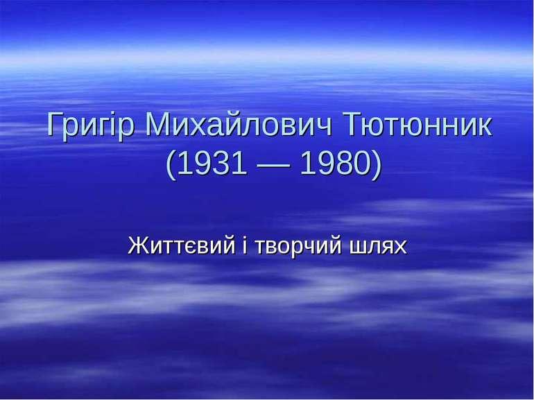 Григір Михайлович Тютюнник (1931 — 1980) Життєвий і творчий шлях