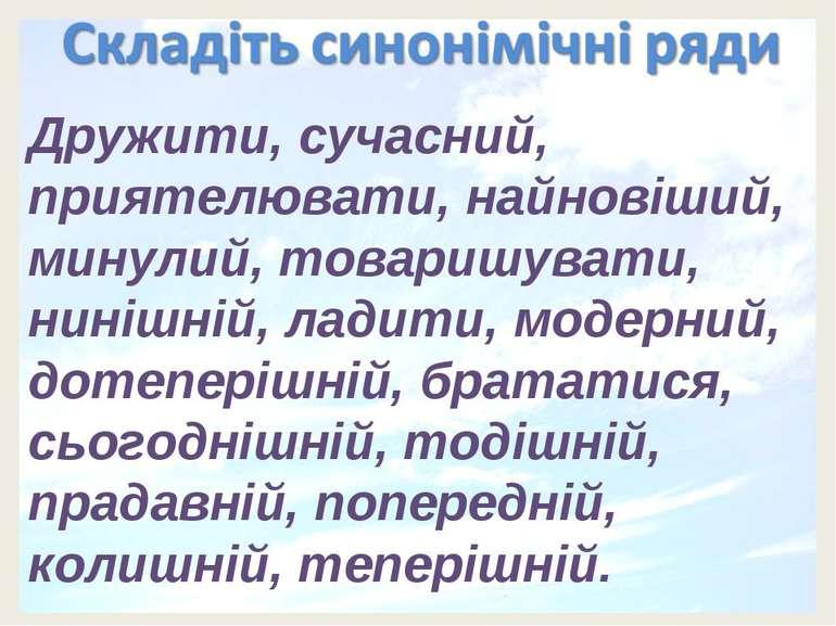 Дружити, сучасний, приятелювати, найновіший, минулий, товаришувати, нинішній,...