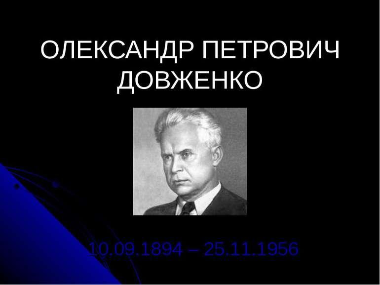 ОЛЕКСАНДР ПЕТРОВИЧ ДОВЖЕНКО 10.09.1894 – 25.11.1956