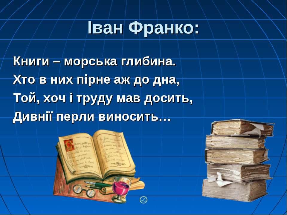 Іван Франко: Книги – морська глибина. Хто в них пірне аж до дна, Той, хоч і т...