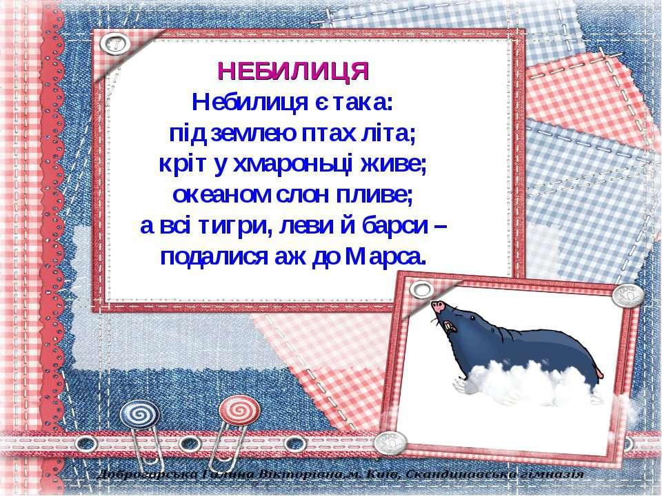 НЕБИЛИЦЯ Небилиця є така: під землею птах літа; кріт у хмароньці живе; океано...