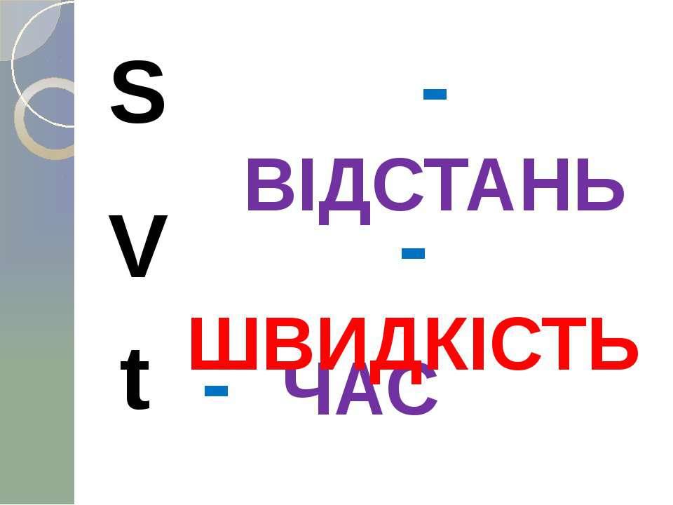 S - ВІДСТАНЬ V t - ЧАС - ШВИДКІСТЬ