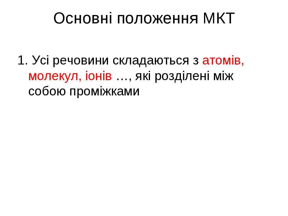 Основні положення МКТ 1. Усі речовини складаються з атомів, молекул, іонів …,...