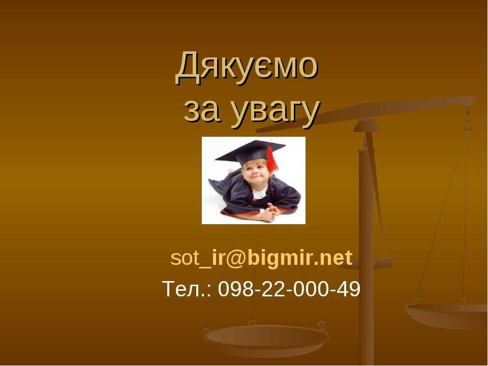 Дякуємо за увагу sot_ir@bigmir.net Тел.: 098-22-000-49