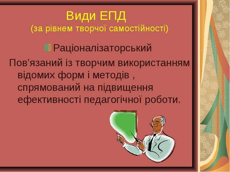 Види ЕПД (за рівнем творчої самостійності) Раціоналізаторський Пов'язаний із ...