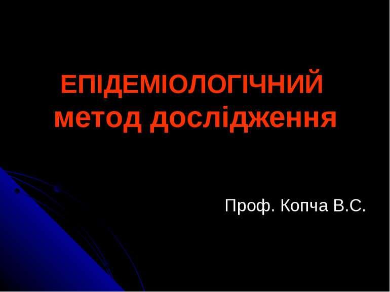 ЕПІДЕМІОЛОГІЧНИЙ метод дослідження Проф. Копча В.С.