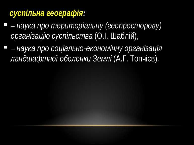суспільна географія: – наука про територіальну (геопросторову) організацію су...
