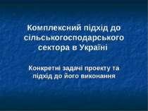 Комплексний підхід до сільськогосподарського сектора в Україні Конкретні зада...