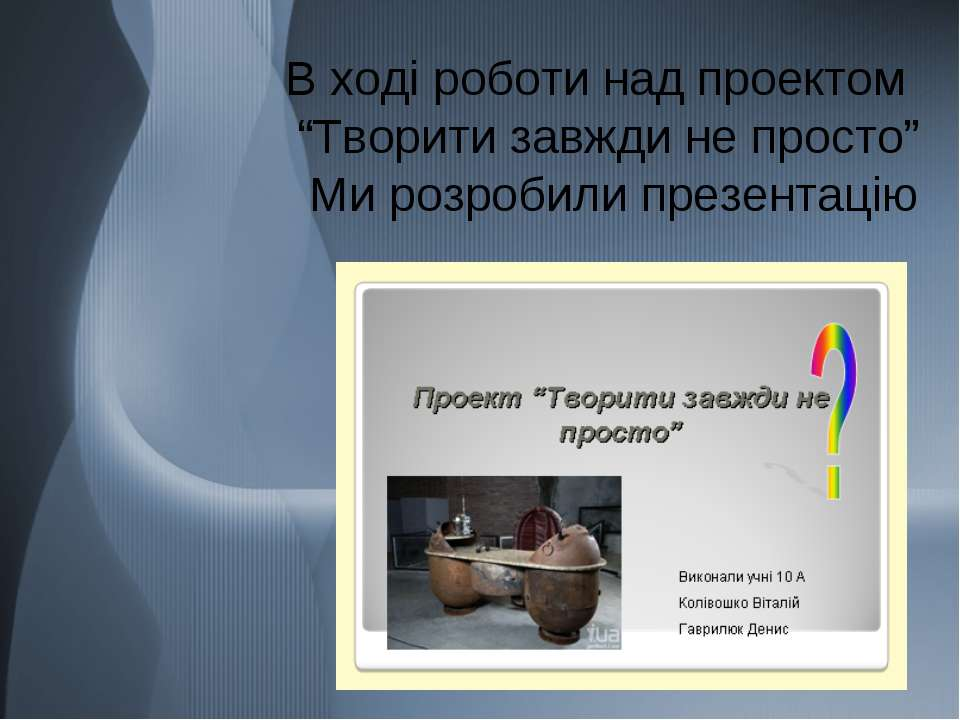 """В ході роботи над проектом """"Творити завжди не просто"""" Ми розробили презентацію"""