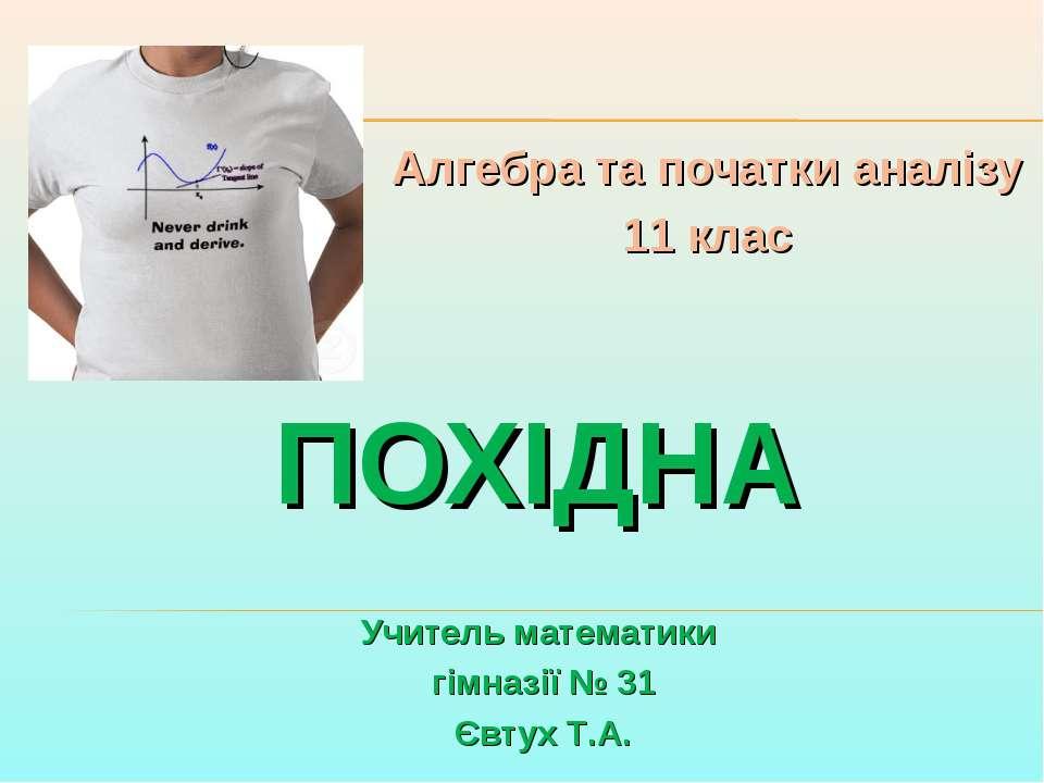 ПОХІДНА Алгебра та початки аналізу 11 клас Учитель математики гімназії № 31 Є...