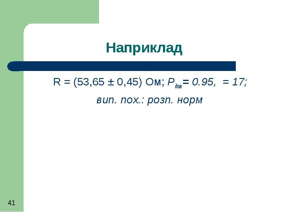 Наприклад R = (53,65 ± 0,45) Ом; Рдов = 0.95, = 17; вип. пох.: розп. норм