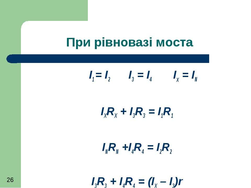 При рівновазі моста I1 = I2 I3 = I4 Ix = IN IXRX + I3R3 = I1R1 INRN +I4R4 = I...