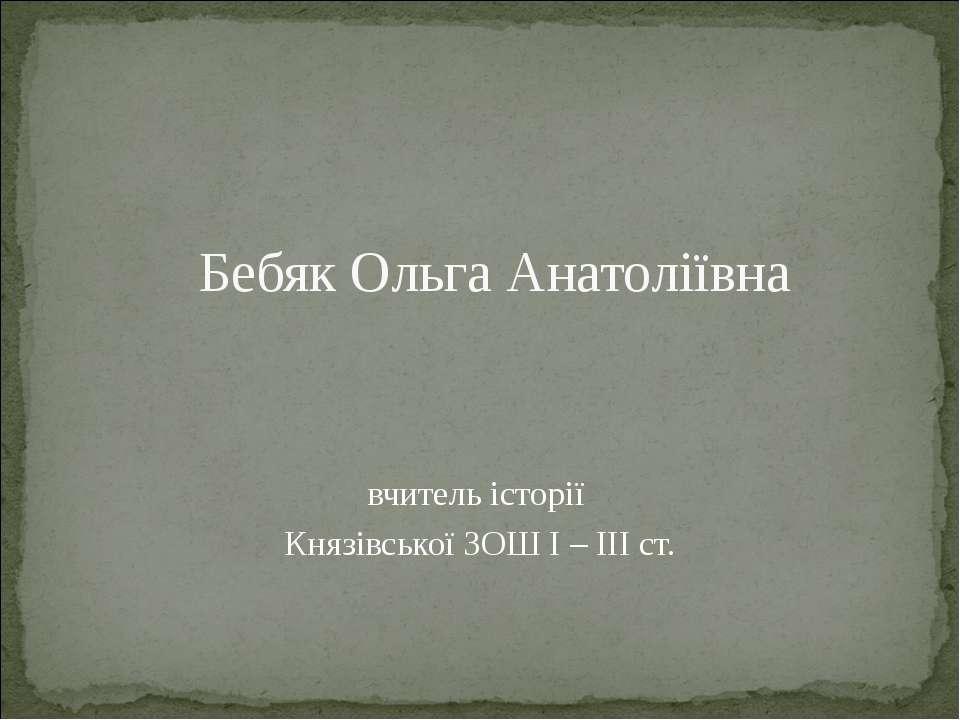 Бебяк Ольга Анатоліївна вчитель історії Князівської ЗОШ І – ІІІ ст.