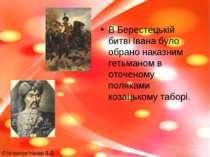 В Берестецькій битві Івана було обрано наказним гетьманом в оточеному полякам...