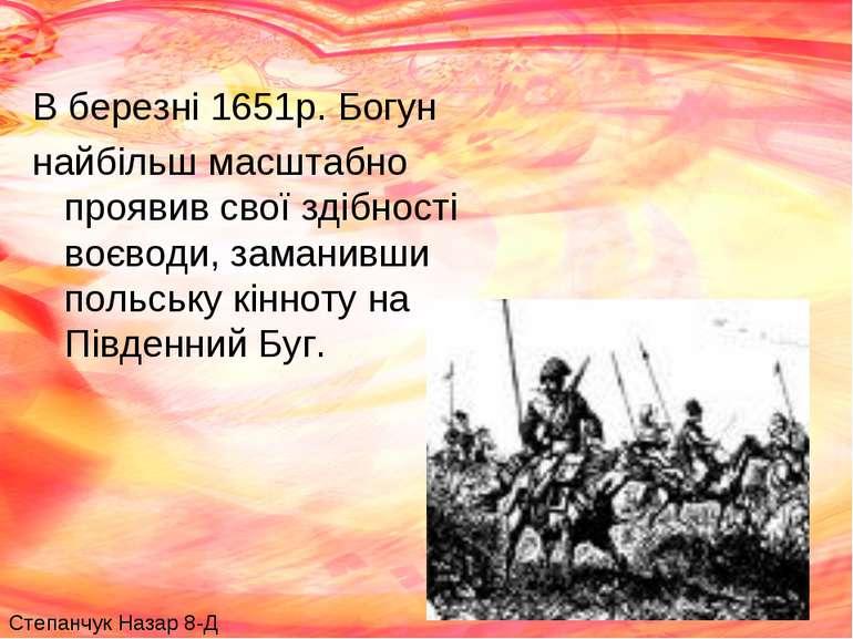 В березні 1651р. Богун найбільш масштабно проявив свої здібності воєводи, зам...