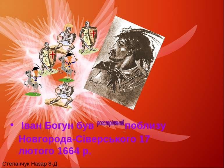 Іван Богун був розстріляний поблизу Новгорода-Сіверського 17 лютого 1664 р. С...