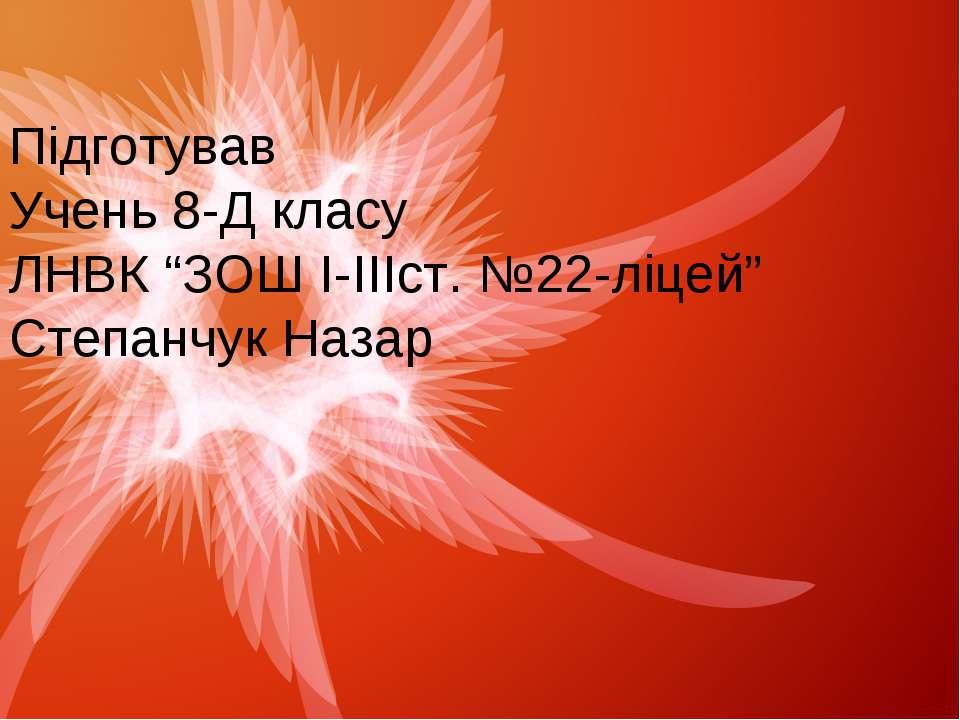 """Підготував Учень 8-Д класу ЛНВК """"ЗОШ І-ІІІст. №22-ліцей"""" Степанчук Назар"""